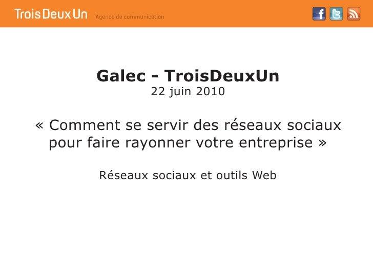 Galec - TroisDeuxUn                 22 juin 2010   « Comment se servir des réseaux sociaux   pour faire rayonner votre ent...