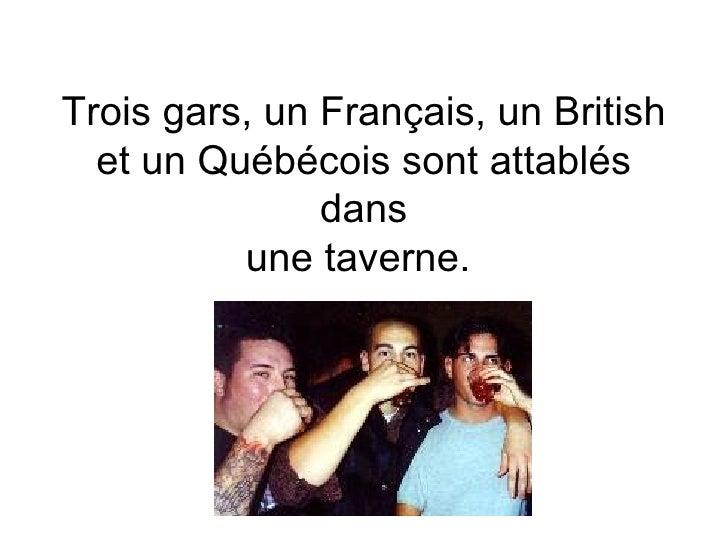 Trois gars, un Français, un British et un Québécois sont attablés dans une taverne.