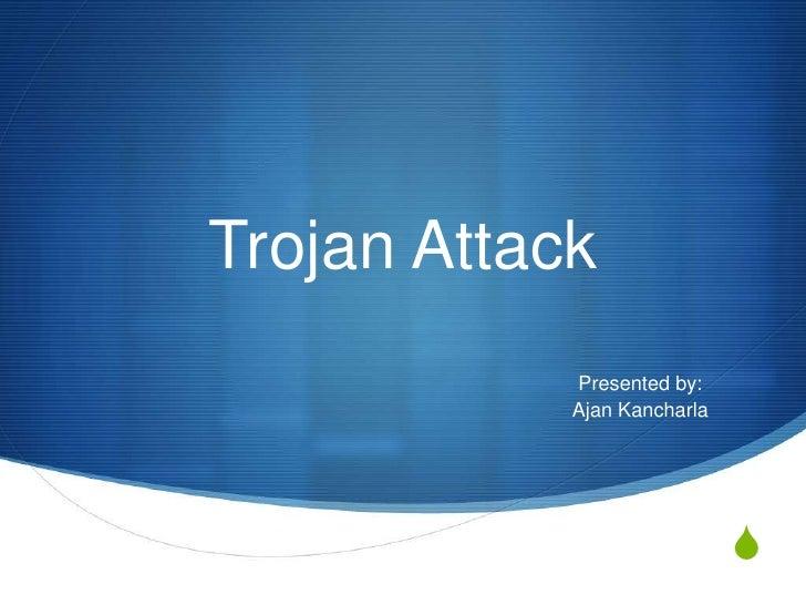 Trojan Attack            Presented by:            Ajan Kancharla                             S