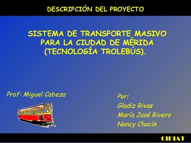 CIDIAT DESCRIPCIÓN DEL PROYECTO SISTEMA DE TRANSPORTE MASIVO PARA LA CIUDAD DE MÉRIDA (TECNOLOGÍA TROLEBÚS). Por: Gladiz R...