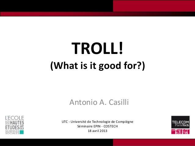 TROLL!(What is it good for?)      Antonio A. Casilli  UTC - Université de Technologie de Compiègne            Séminaire EP...