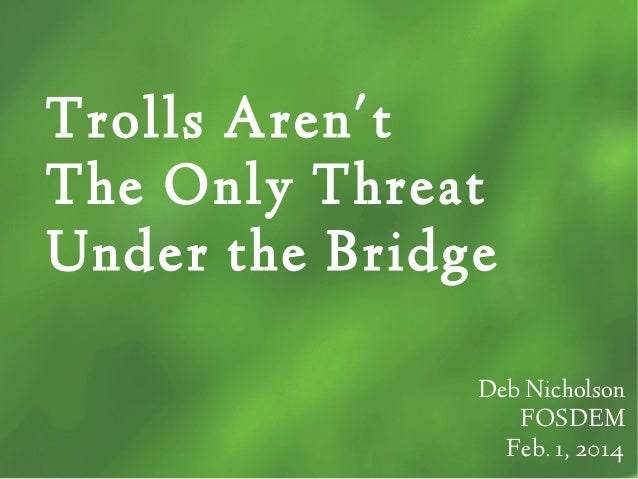 Trolls Aren't The Only Threat Under the Bridge Deb Nicholson FOSDEM Feb. 1, 2014