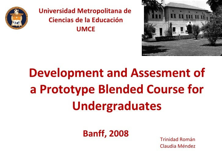 Development and Assesment of a Prototype Blended Course for Undergraduates Trinidad Román Claudia Méndez Banff, 2008 Unive...
