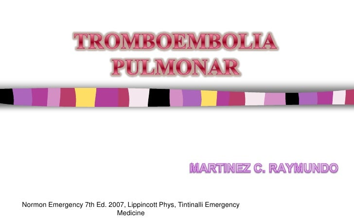 TROMBOEMBOLIA PULMONAR<br />MARTINEZ C. RAYMUNDO<br />Normon Emergency 7th Ed. 2007, Lippincott Phys, Tintinalli Emergency...