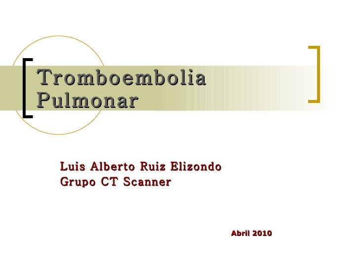 Tromboembolia Pulmonar Luis Alberto Ruiz Elizondo Grupo CT Scanner Abril 2010