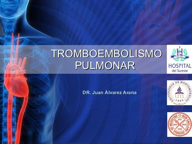 TROMBOEMBOLISMO   PULMONAR DR. Juan Álvarez Arana