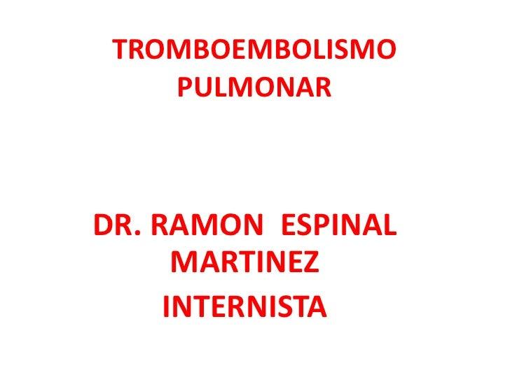 TROMBOEMBOLISMO    PULMONARDR. RAMON ESPINAL      MARTINEZ     INTERNISTA