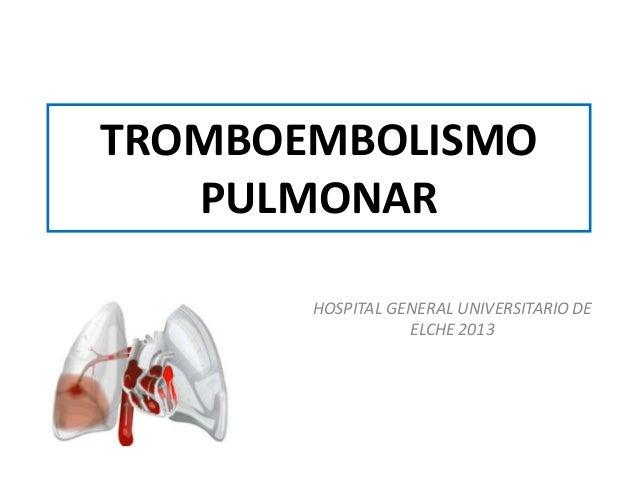 TROMBOEMBOLISMO   PULMONAR       HOSPITAL GENERAL UNIVERSITARIO DE                  ELCHE 2013