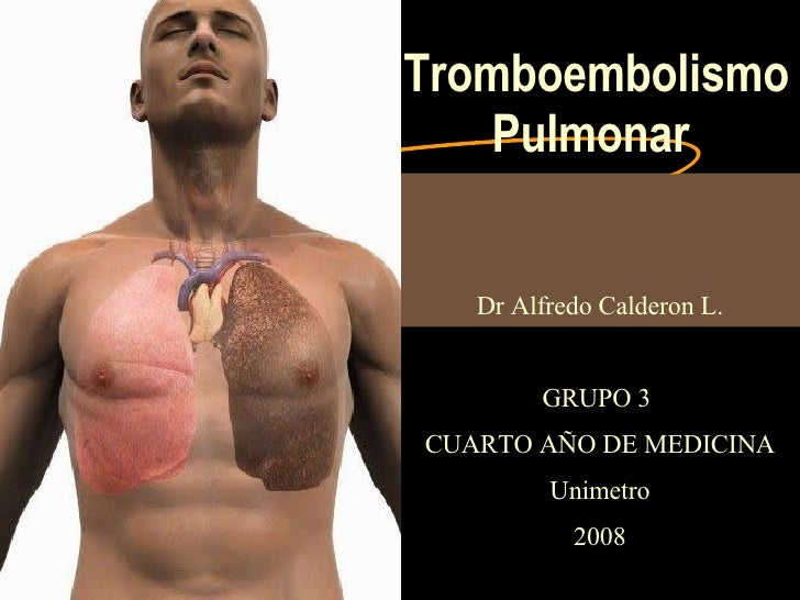 Tromboembolismo Pulmonar Dr Alfredo Calderon L. GRUPO 3  CUARTO AÑO DE MEDICINA Unimetro 2008