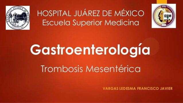 Trombosis MesentéricaVARGAS LEDESMA FRANCISCO JAVIERGastroenterologíaHOSPITAL JUÁREZ DE MÉXICOEscuela Superior Medicina