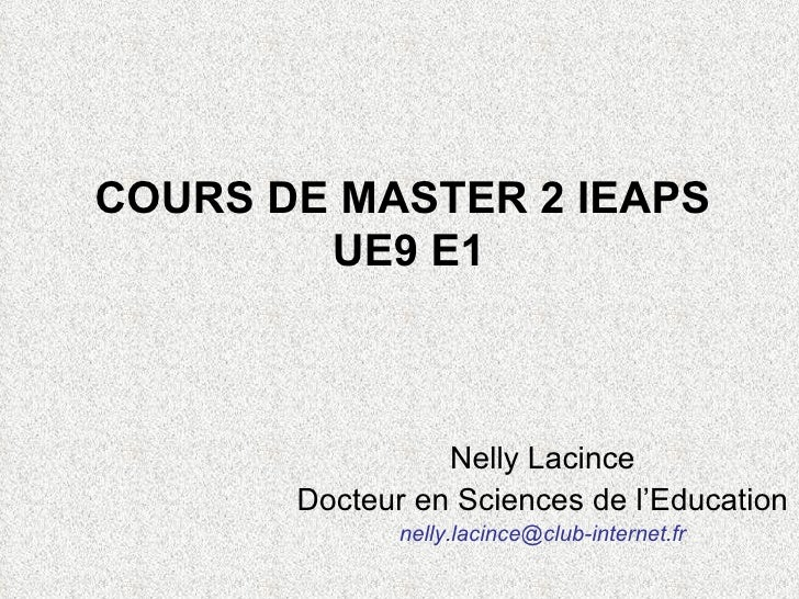 COURS DE MASTER 2 IEAPS  UE9 E1 Nelly Lacince Docteur en Sciences de l'Education  [email_address]