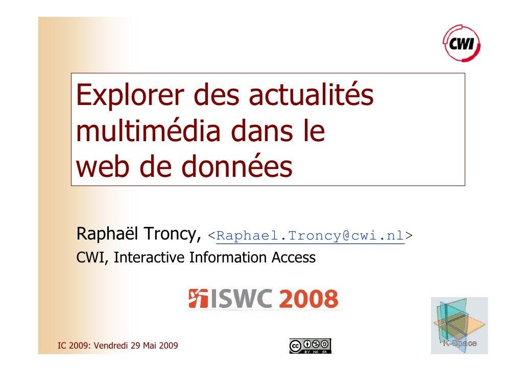 Explorer des actualités     multimédia dans le     web de données      Raphaël Troncy, <Raphael.Troncy@cwi.nl>     CWI, In...