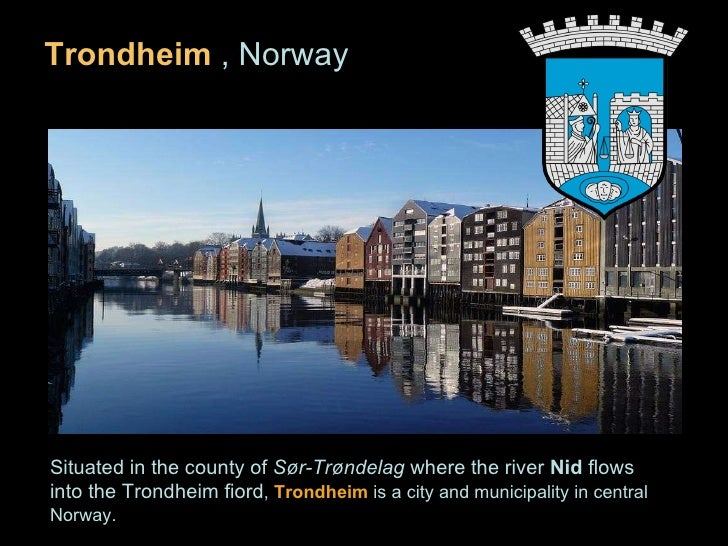 <ul><li>Trondheim  , Norway </li></ul>Situated in the county of  Sør-Trøndelag  where the river  Nid  flows into the Trond...