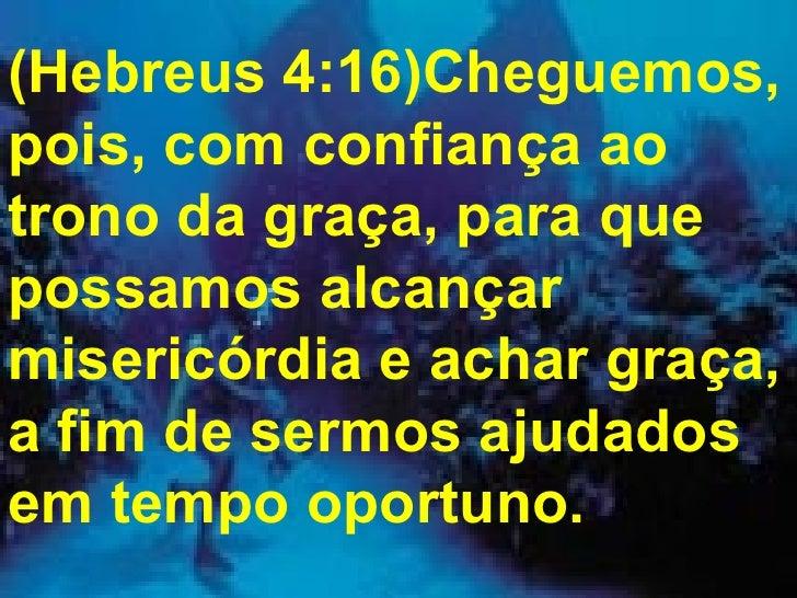 (Hebreus 4:16)Cheguemos, pois, com confiança ao trono da graça, para que possamos alcançar misericórdia e achar graça, a f...