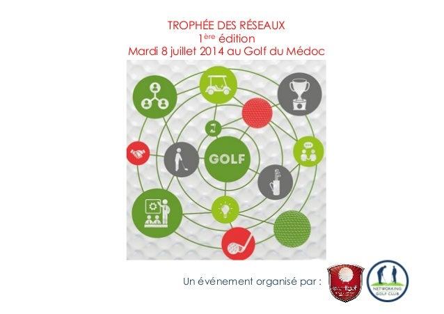 TROPHÉE DES RÉSEAUX 1ère édition Mardi 8 juillet 2014 au Golf du Médoc Un événement organisé par :