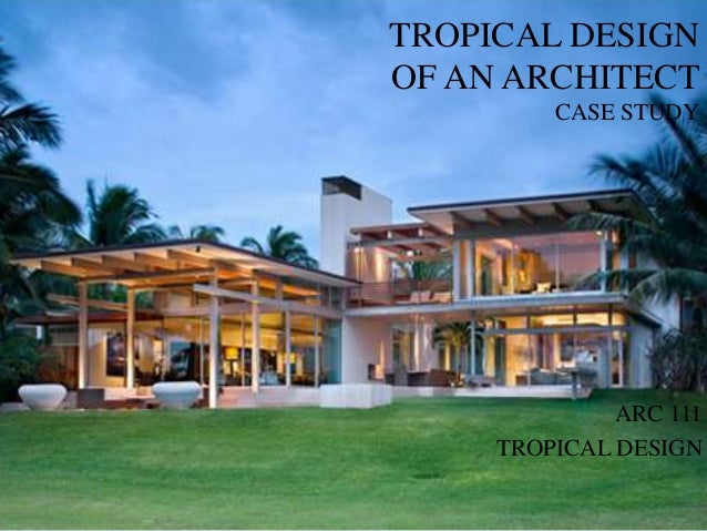 TROPICAL DESIGNOF AN ARCHITECT         CASE STUDY              ARC 111     TROPICAL DESIGN