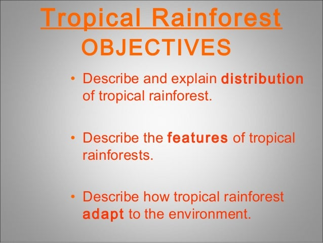 Tropical RainforestOBJECTIVES• Describe and explain distributionof tropical rainforest.• Describe the features of tropical...