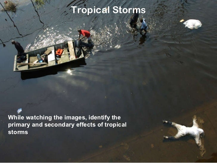 Tropical Storms While watching the images, identify the primary and secondary effects of tropical storms