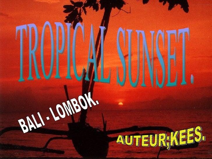 TROPICAL SUNSET. BALI - LOMBOK. AUTEUR;KEES.