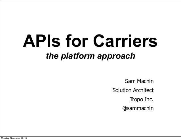 APIs for Carriers the platform approach Sam Machin Solution Architect Tropo Inc. @sammachin  1  Monday, November 11, 13