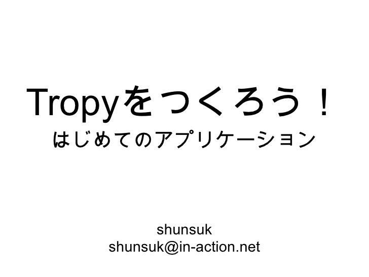 Tropyをつくろう! はじめてのアプリケーション            shunsuk   shunsuk@in-action.net