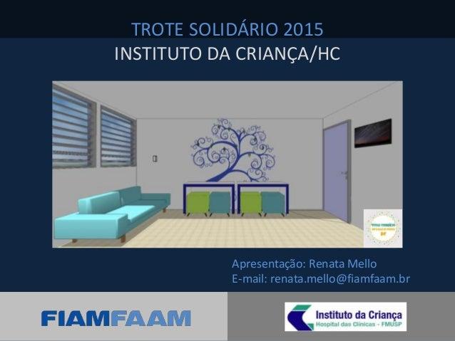 Apresentação: Renata Mello E-mail: renata.mello@fiamfaam.br TROTE SOLIDÁRIO 2015 INSTITUTO DA CRIANÇA/HC