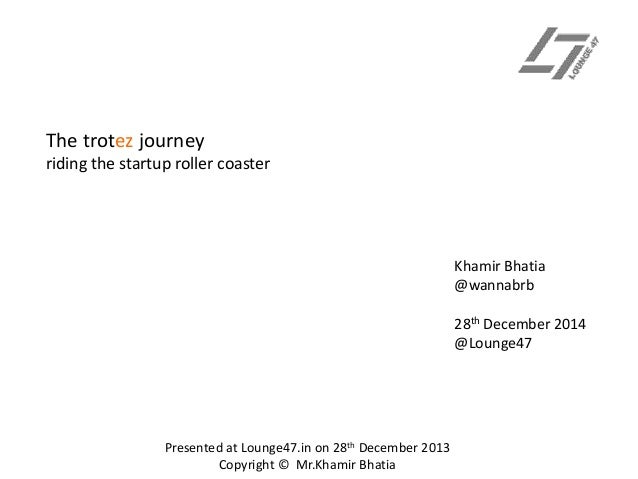 The trotez journey riding the startup roller coaster  Khamir Bhatia @wannabrb 28th December 2014 @Lounge47  Presented at L...