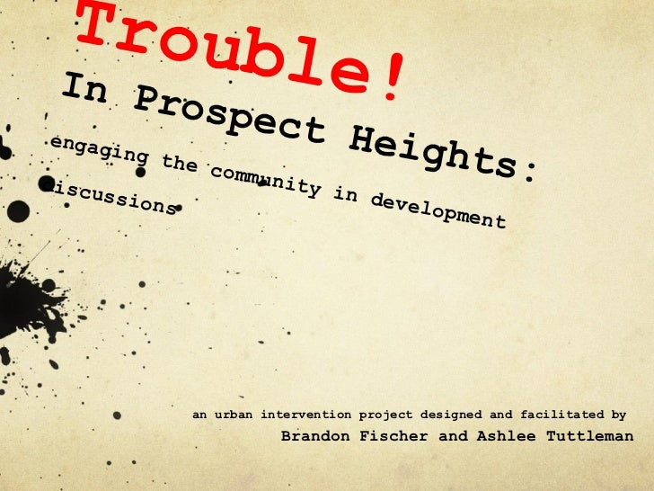 Trouble!  In Prospect Heights: engaging the community in development discussions an urban intervention project designed an...