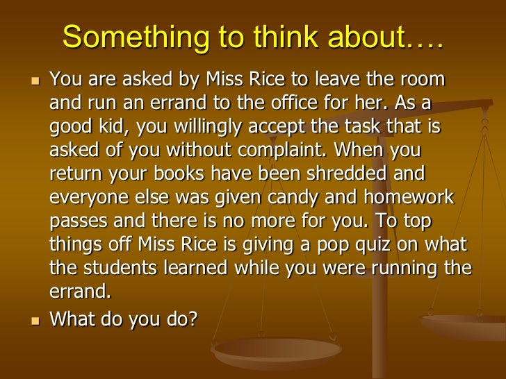 Something to think about….<br />You are asked by Miss Rice to leave the room and run an errand to the office for her. As a...