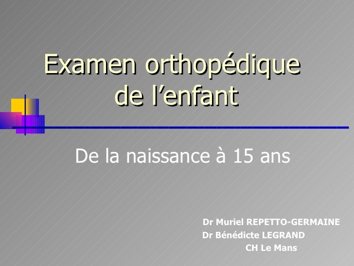 Examen orthopédique  de l'enfant De la naissance à 15 ans Dr Muriel REPETTO-GERMAINE Dr Bénédicte LEGRAND CH Le Mans CH Le...