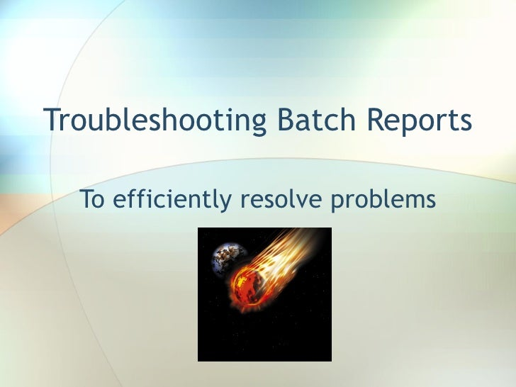 Troubleshooting Batch Reports To efficiently resolve problems