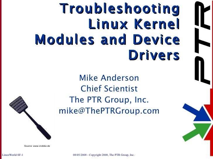 Troubleshooting Linux Kernel Modules and Device Drivers Mike Anderson Chief Scientist The PTR Group, Inc. [email_address] ...