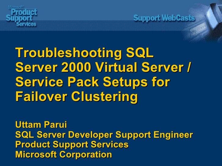 Troubleshooting SQL Server 2000 Virtual Server /Service Pack Setups for Failover Clustering Uttam Parui SQL Server Develop...