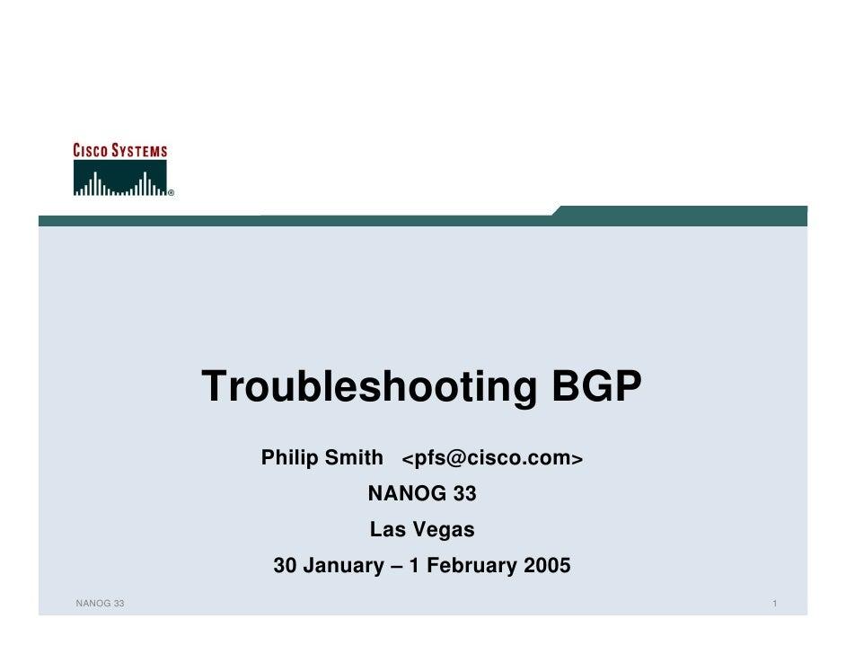 Troubleshooting BGP             Philip Smith <pfs@cisco.com>                      NANOG 33                       Las Vegas...
