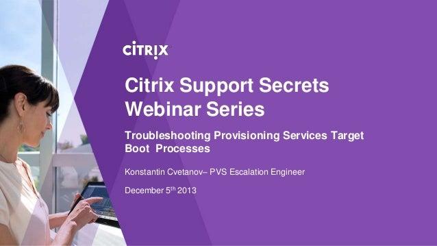 Citrix Support Secrets Webinar Series Troubleshooting Provisioning Services Target Boot Processes Konstantin Cvetanov– PVS...