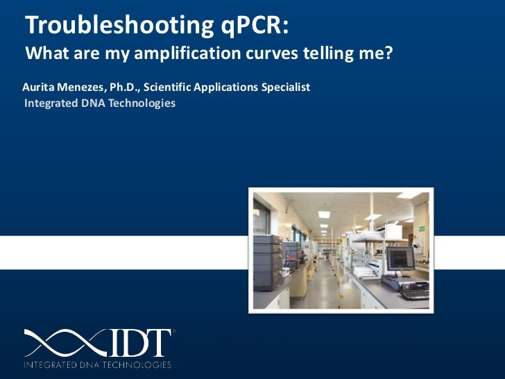 Troubleshooting qPCR:What are my amplification curves telling me?Aurita Menezes, Ph.D., Scientific Applications Specialist...