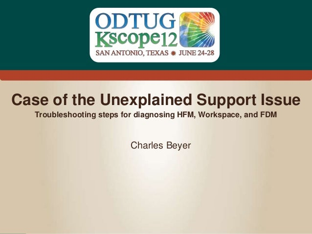 #Kscope Case of the Unexplained Support Issue Charles Beyer Troubleshooting steps for diagnosing HFM, Workspace, and FDM