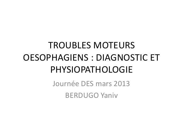 TROUBLES MOTEURS OESOPHAGIENS : DIAGNOSTIC ET PHYSIOPATHOLOGIE Journée DES mars 2013 BERDUGO Yaniv