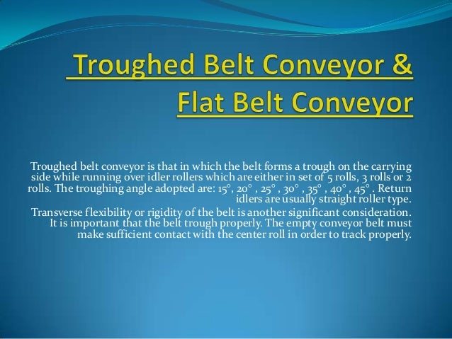 Troughed belt conveyor is that in which the belt forms a trough on the carrying side while running over idler rollers whic...