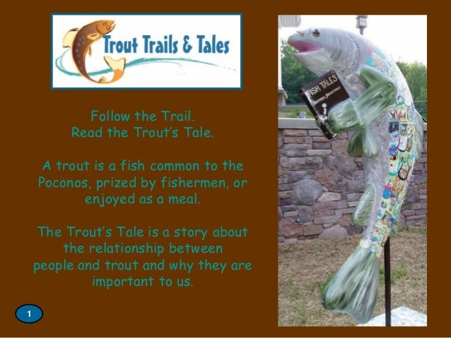 Follow the Trail. Read the Trout's Tale. A trout is a fish common to the Poconos, prized by fishermen, or enjoyed as a mea...
