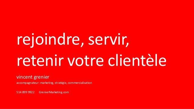 rejoindre, servir, retenir votre clientèle vincent grenier accompagnateur: marketing, stratégie, commercialisation 514 899...