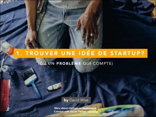 1 . T R O U V E R U N E I D É E D E S TA RT U P ? More about startups on davidwise.fr by David Wise Connect with me on Twi...