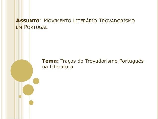 ASSUNTO: MOVIMENTO LITERÁRIO TROVADORISMO EM PORTUGAL  Tema: Traços do Trovadorismo Português na Literatura