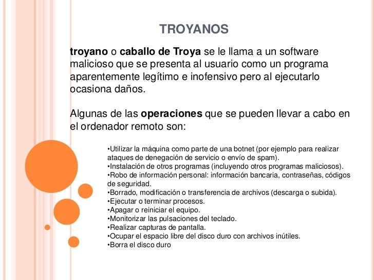TROYANOS<br />troyano o caballo de Troya se le llama a un software malicioso que se presenta al usuario como un programa a...