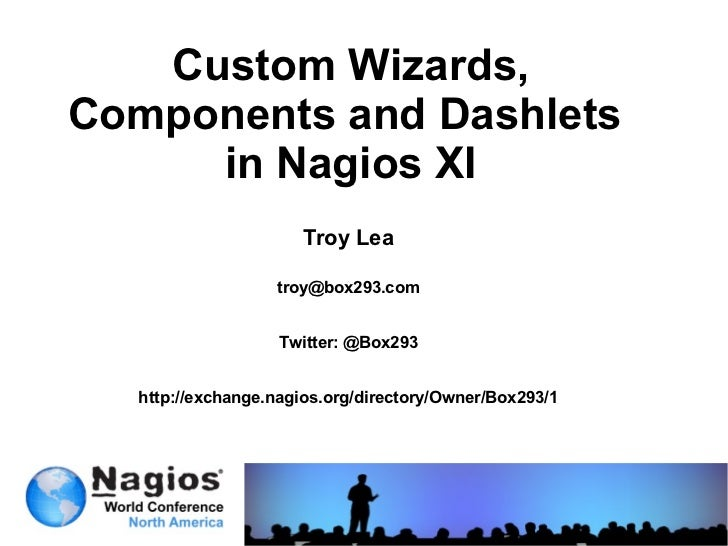 Custom Wizards,Components and Dashlets     in Nagios XI                     Troy Lea                  troy@box293.com     ...