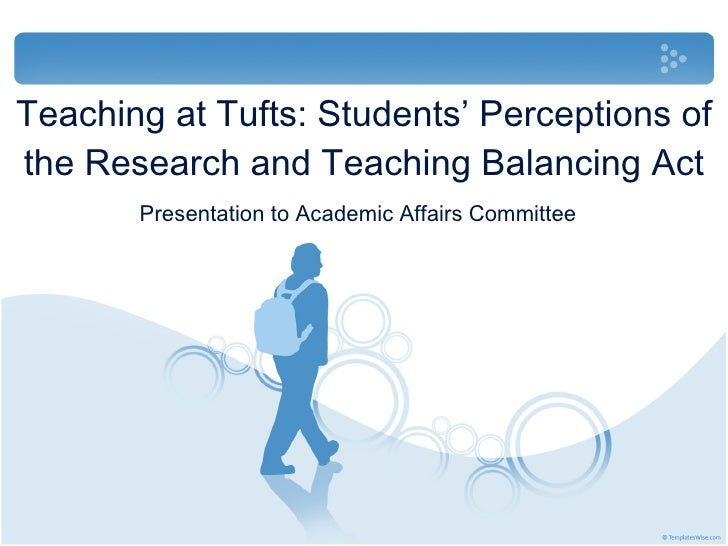 Teaching at Tufts: Students' Perceptions of the Research and Teaching Balancing Act Presentation to Academic Affairs Commi...