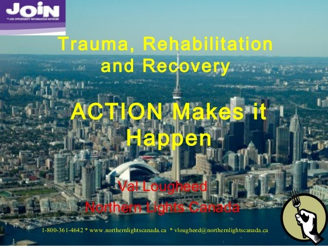 Val Lougheed Northern Lights Canada Trauma, Rehabilitation and Recovery ACTION Makes it Happen 1-800-361-4642 * www.northe...