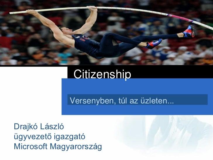 Citizenship             Versenyben, túl az üzleten...Drajkó Lászlóügyvezető igazgatóMicrosoft Magyarország