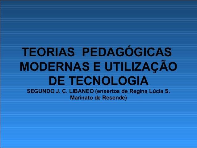 TEORIAS PEDAGÓGICAS MODERNAS E UTILIZAÇÃO DE TECNOLOGIA SEGUNDO J. C. LIBANEO (enxertos de Regina Lúcia S. Marinato de Res...