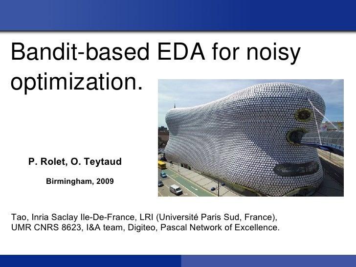 BanditbasedEDAfornoisyoptimization.    P. Rolet, O. Teytaud        Birmingham, 2009Tao, Inria Saclay Ile-De-France, LR...